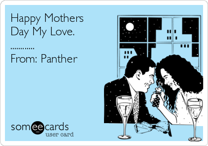Happy Mothers Day My Love. ............                          From: Panther
