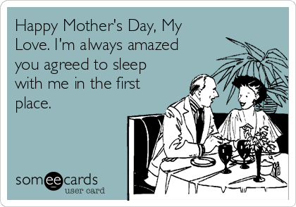 Happy Mother's Day, My Love. I'm always amazed you agreed to sleep with me in the first place.