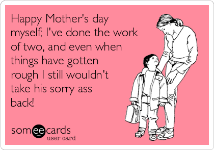 Happy Mother's day myself; I've done the work of two, and even when things have gotten rough I still wouldn't take his sorry ass back!