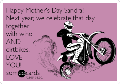 Happy Mother's Day Sandra! Next year, we celebrate that day together with wine AND dirtbikes. LOVE YOU!