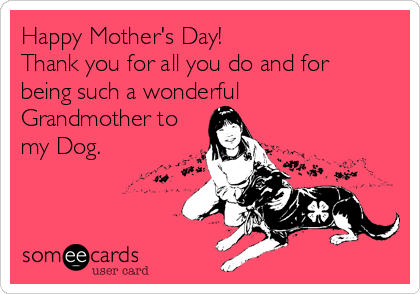 Happy Mother's Day!  Thank you for all you do and for being such a wonderful Grandmother to my Dog.