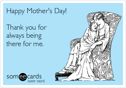 Happy Mother's Day!  Thank you for always being there for me.