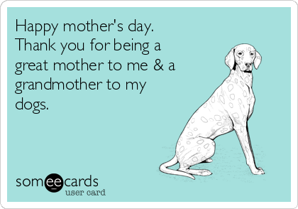 Happy mother's day. Thank you for being a great mother to me & a grandmother to my dogs.