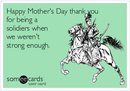Happy Mother's Day thank you for being a solidiers when we weren't strong enough.