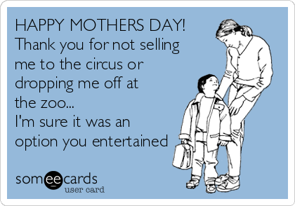HAPPY MOTHERS DAY! Thank you for not selling me to the circus or dropping me off at the zoo... I'm sure it was an option you entertained