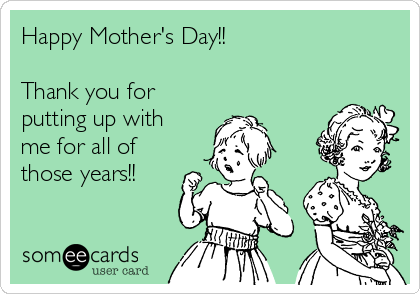 Happy Mother's Day!!  Thank you for putting up with me for all of those years!!