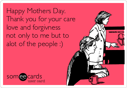 Happy Mothers Day. Thank you for your care love and forgivness not only to me but to alot of the people :)