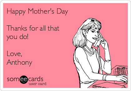 Happy Mother's Day  Thanks for all that you do!  Love,  Anthony
