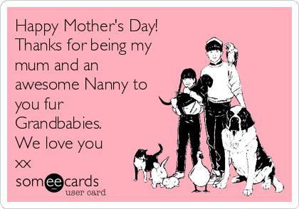 Happy Mother's Day!  Thanks for being my mum and an awesome Nanny to you fur Grandbabies. We love you xx