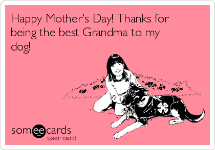 Happy Mother's Day! Thanks for being the best Grandma to my dog!