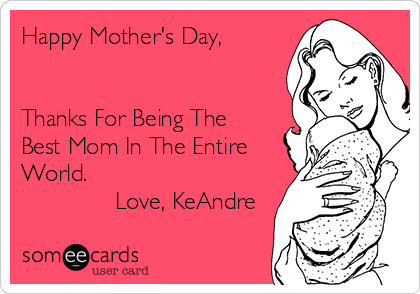 Happy Mother's Day,   Thanks For Being The Best Mom In The Entire World.               Love, KeAndre