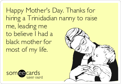 Happy Mother's Day. Thanks for hiring a Trinidadian nanny to raise me, leading me to believe I had a black mother for most of my life.