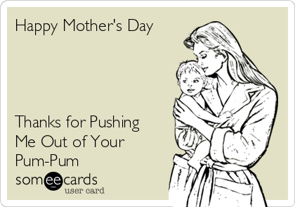 Happy Mother's Day      Thanks for Pushing Me Out of Your Pum-Pum