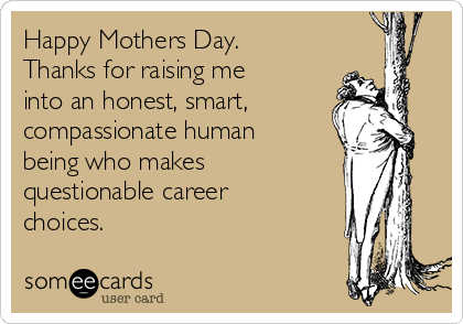 Happy Mothers Day.  Thanks for raising me into an honest, smart, compassionate human being who makes questionable career choices.