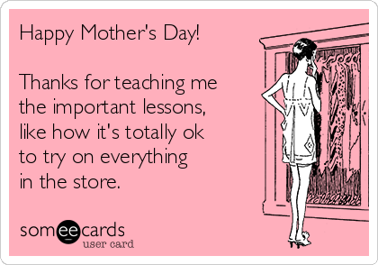 Happy Mother's Day!  Thanks for teaching me the important lessons, like how it's totally ok to try on everything in the store.