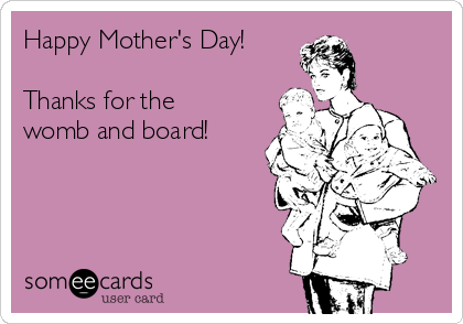 Happy Mother's Day!   Thanks for the womb and board!