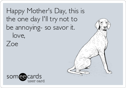 Happy Mother's Day, this is the one day I'll try not to be annoying- so savor it. ❤️ love, Zoe