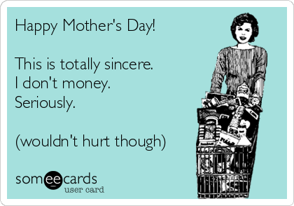 Happy Mother's Day!  This is totally sincere. I don't money. Seriously.  (wouldn't hurt though)