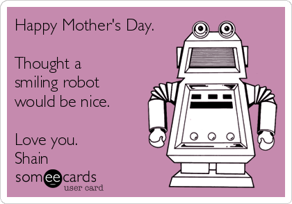 Happy Mother's Day.  Thought a smiling robot would be nice.  Love you. Shain