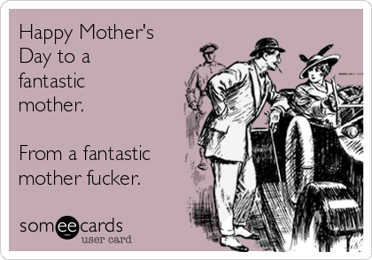 Happy Mother's Day to a fantastic mother.  From a fantastic mother fucker.
