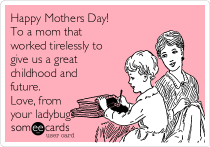 Happy Mothers Day! To a mom that worked tirelessly to give us a great childhood and future. Love, from your ladybugs