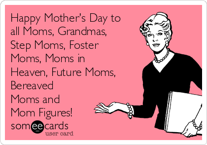 Happy Mother's Day to all Moms, Grandmas, Step Moms, Foster Moms, Moms in Heaven, Future Moms, Bereaved Moms and Mom Figures!
