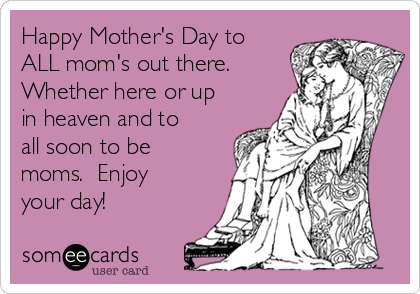 Happy Mother's Day to ALL mom's out there. Whether here or up in heaven and to all soon to be moms.  Enjoy your day!