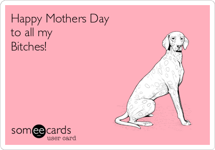 Happy Mothers Day to all my  Bitches!