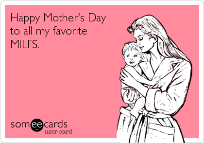 Happy Mother's Day to all my favorite MILFS.