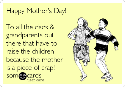 Happy Mother's Day!  To all the dads & grandparents out there that have to raise the children  because the mother is a piece of crap!