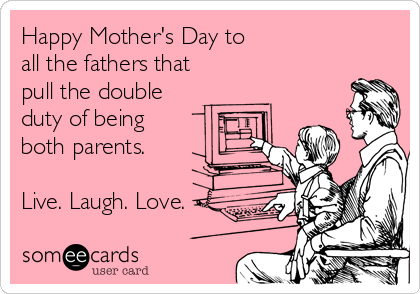 Happy Mother's Day to all the fathers that pull the double duty of being  both parents.  Live. Laugh. Love.