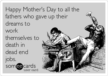 Happy Mother's Day to all the fathers who gave up their dreams to work themselves to death in dead end jobs.