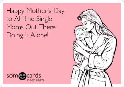 Happy Mother's Day to All The Single Moms Out There Doing it Alone!