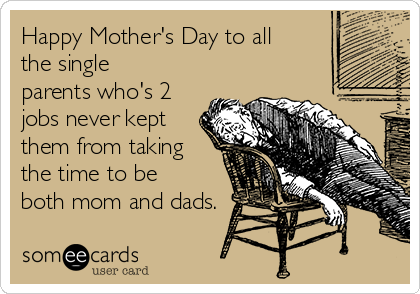 Happy Mother's Day to all the single parents who's 2 jobs never kept them from taking the time to be both mom and dads.