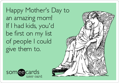 Happy Mother's Day to an amazing mom! If I had kids, you'd be first on my list of people I could give them to.