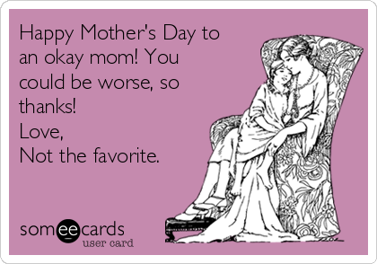 Happy Mother's Day to an okay mom! You could be worse, so thanks! Love, Not the favorite.