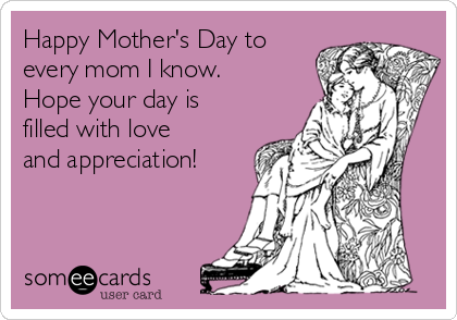 Happy Mother's Day to every mom I know.  Hope your day is filled with love and appreciation!