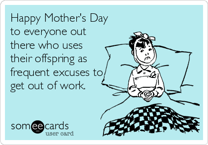 Happy Mother's Day to everyone out there who uses their offspring as frequent excuses to get out of work.