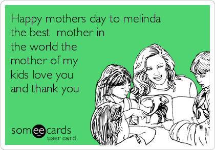 Happy mothers day to melinda the best  mother in the world the mother of my  kids love you and thank you