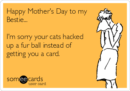 Happy Mother's Day to my Bestie...  I'm sorry your cats hacked up a fur ball instead of getting you a card.