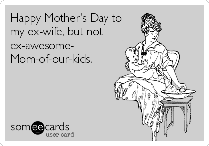 Happy Mother's Day to my ex-wife, but not ex-awesome- Mom-of