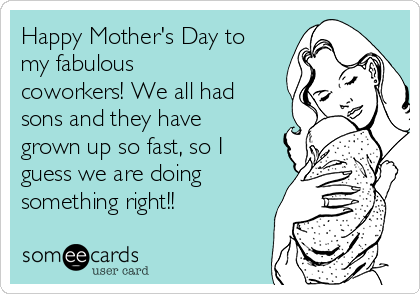 Happy Mother's Day to my fabulous coworkers! We all had sons and they have grown up so fast, so I guess we are doing something right!!