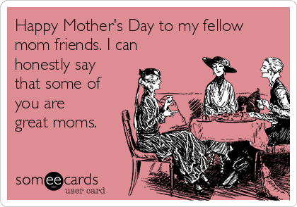 Happy Mother's Day to my fellow mom friends. I can honestly say that some of you are great moms.