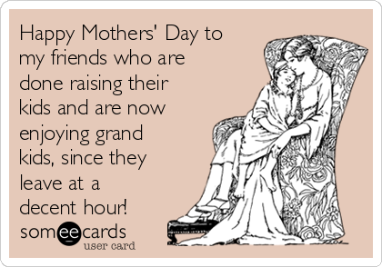 Happy Mothers' Day to my friends who are done raising their kids and are now enjoying grand kids, since they leave at a decent hour!