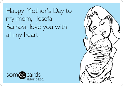 Happy Mother's Day to my mom,  Josefa Barraza, love you with all my heart.