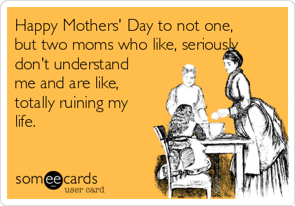 Happy Mothers' Day to not one, but two moms who like, seriously don't understand me and are like, totally ruining my life.