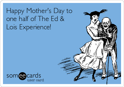 Happy Mother's Day to one half of The Ed & Lois Experience!