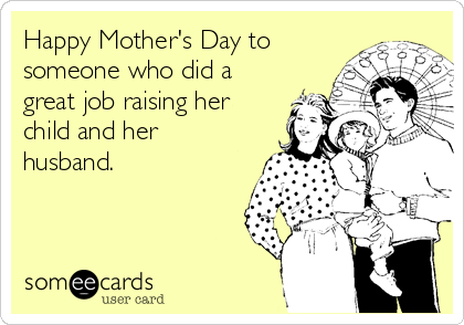 Happy Mother's Day to someone who did a great job raising her child and her husband.