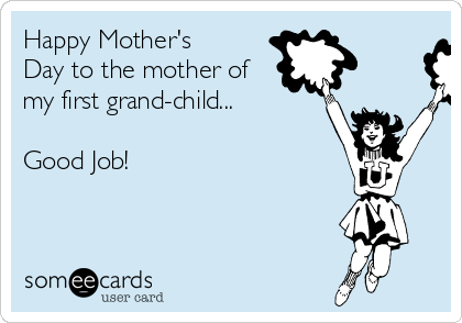 Happy Mother's Day to the mother of my first grand-child...   Good Job!