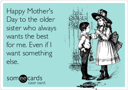 happy mother s day to the older sister who always wants the best for